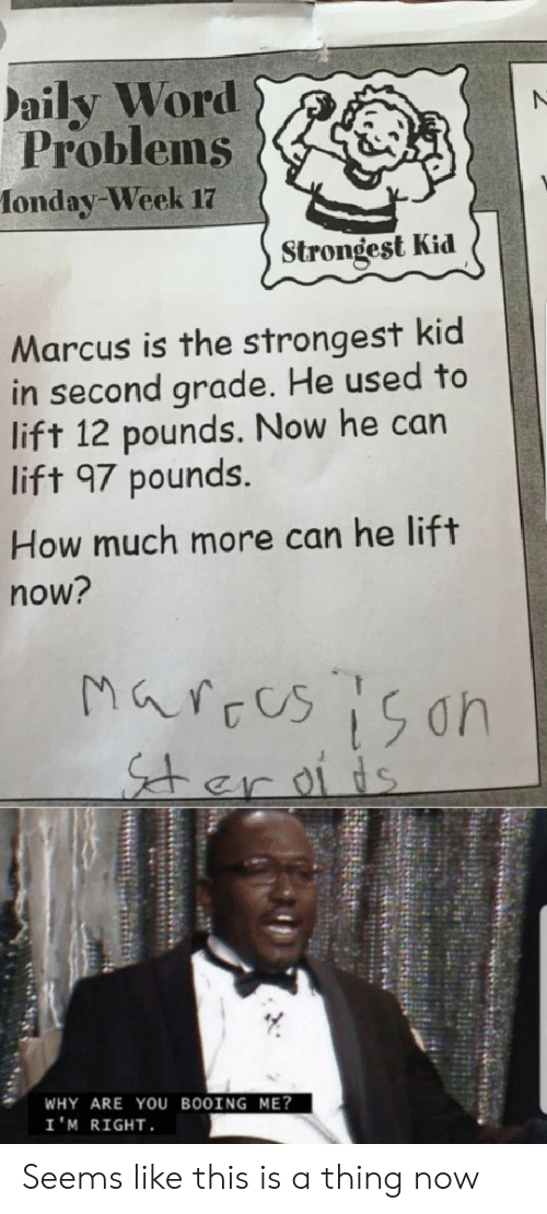 Marces: aily Word  Problems  fonday-Week 17  Strongest Kid  Marcus is the strongest kid  in second grade. He used to  lift 12 pounds. Now he can  lift 97 pounds.  How much more can he lift  now?  Marces 15on  er oiis  WHY ARE YOU BOOING ME?  I'M RIGHT Seems like this is a thing now