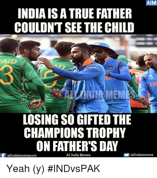 champions trophy: AIM  INDIAIS ATRUE FATHER  COULDNT SEE THE CHILD  AAD  LOSINGSO GIFTED THE  CHAMPIONS TROPHY  ON FATHER'S DAY  All India Memes  S lallindiamemes  Wallindiamemescom Yeah (y) #INDvsPAK