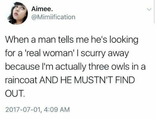 A Real Woman, Looking, and Man: Aimee  @Mimiification  When a man tells me he's looking  for a 'real woman' I scurry away  because I'm actually three owls in a  raincoat AND HE MUSTN'T FIND  OUT.  2017-07-01, 4:09 AM