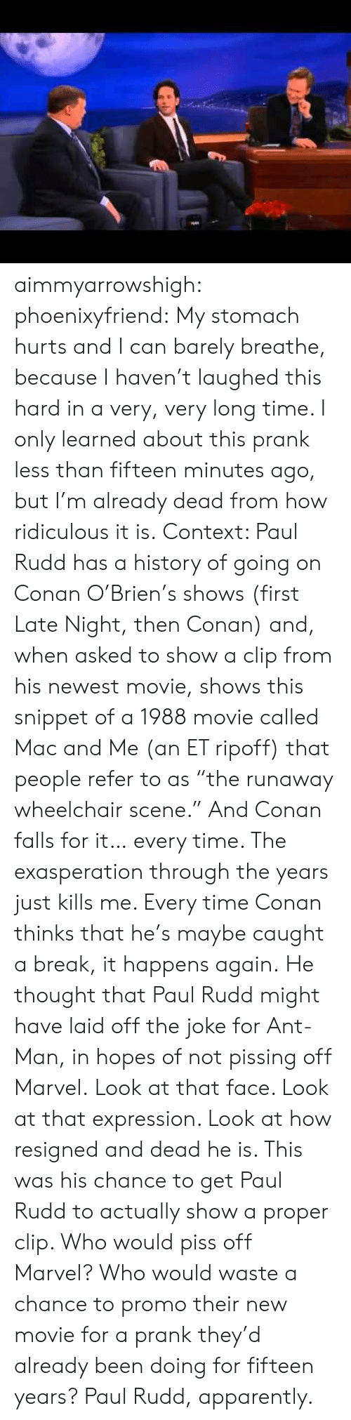 "conan: aimmyarrowshigh:  phoenixyfriend:  My stomach hurts and I can barely breathe, because I haven't laughed this hard in a very, very long time. I only learned about this prank less than fifteen minutes ago, but I'm already dead from how ridiculous it is. Context: Paul Rudd has a history of going on Conan O'Brien's shows (first Late Night, then Conan) and, when asked to show a clip from his newest movie, shows this snippet of a 1988 movie called Mac and Me (an ET ripoff) that people refer to as ""the runaway wheelchair scene."" And Conan falls for it… every time. The exasperation through the years just kills me. Every time Conan thinks that he's maybe caught a break, it happens again. He thought that Paul Rudd might have laid off the joke for Ant-Man, in hopes of not pissing off Marvel. Look at that face. Look at that expression. Look at how resigned and dead he is. This was his chance to get Paul Rudd to actually show a proper clip. Who would piss off Marvel? Who would waste a chance to promo their new movie for a prank they'd already been doing for fifteen years? Paul Rudd, apparently."