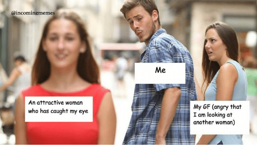 Caught My Eye: aincomingmemes  An attractive woman  My GF (angry that  I am looking at  another woman)  who has caught my eye