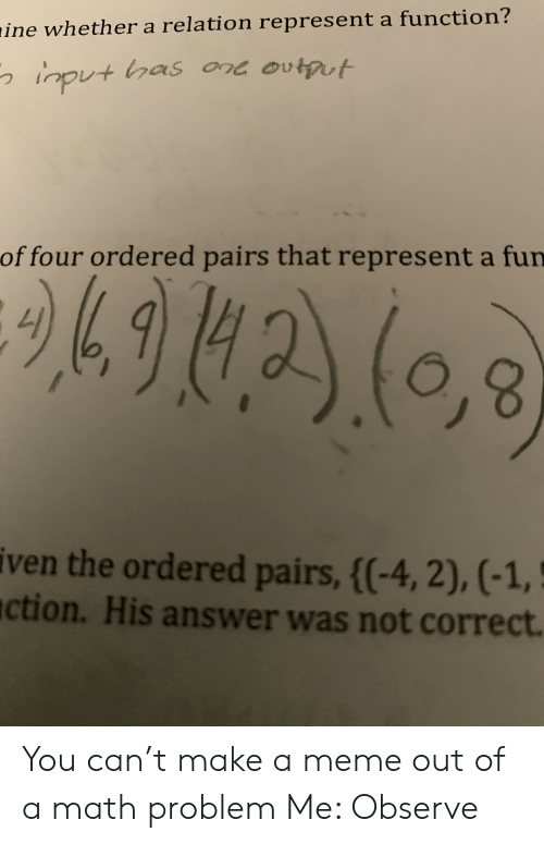 Iven: aine whether a relation represent a function?  ont ovtput  input has  of four ordered pairs that represent a fun  iven the ordered pairs, {(-4, 2), (-1,  ction. His answer was not correct. You can't make a meme out of a math problem Me: Observe
