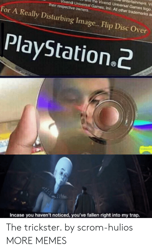 trickster: ainment V  he Vivendi Universal Games flogo  vendi Universal Games, Inc All other trademarks a  their respective owners  For A Really Disturbing Imag...Flip Disc Over  PlayStation.2  NSN  Incase you haven't noticed, you've fallen right into my trap. The trickster. by scrom-hulios MORE MEMES