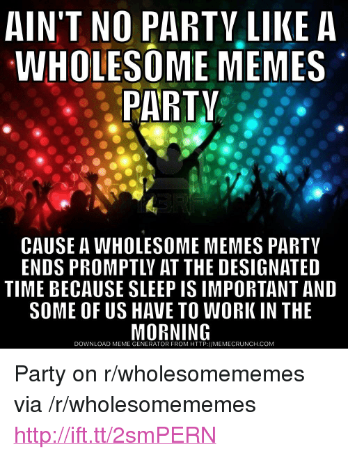 "meme generator: AIN'T NO PARTV LIKE A  WHOLESOME MEMES  PARTV  CAUSE A WHOLESOME MEMES PARTY  ENDS PROMPTLY AT THE DESIGNATED  TIME BECAUSE SLEEP IS IMPORTANT AND  SOME OF US HAVE TO WORK IN THE  DOWNLOAD MEME GENERATOR FROM HTTP://MEMECRUNCH.COM <p>Party on r/wholesomememes via /r/wholesomememes <a href=""http://ift.tt/2smPERN"">http://ift.tt/2smPERN</a></p>"