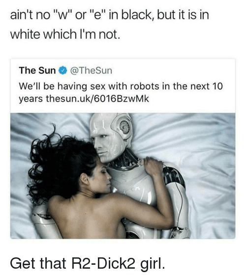 """Sex, Black, and Girl: ain't no """"w"""" or""""e"""" in black, but it is in  white which l'm not.  The Sun @TheSun  We'll be having sex with robots in the next 10  years thesun.uk/6016BzwMk Get that R2-Dick2 girl."""