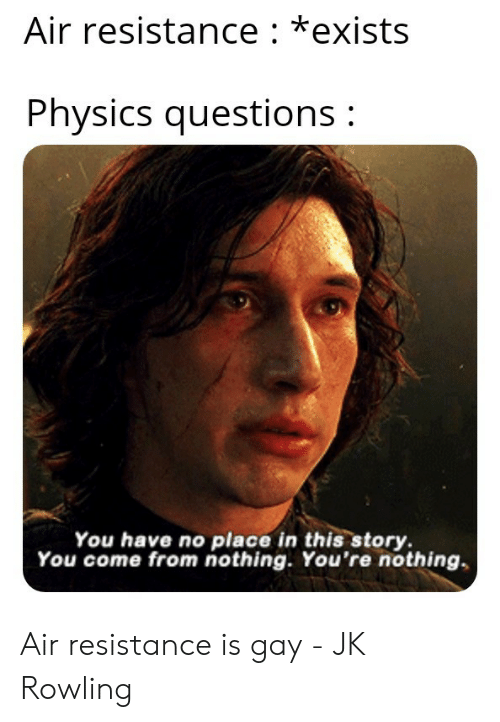 jk rowling: Air resistance: *exists  Physics questions:  You have no place in this story  You come from nothing. You're nothing Air resistance is gay - JK Rowling