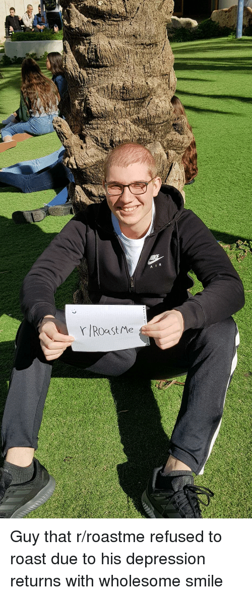 Roast, Depression, and Smile: AIR  rIRoast Me Guy that r/roastme refused to roast due to his depression returns with wholesome smile