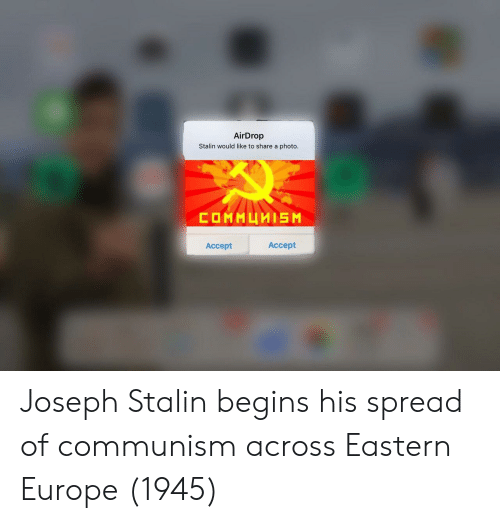 Europe, Communism, and Joseph Stalin: AirDrop  Stalin would like to share a photo  Accept  Accept Joseph Stalin begins his spread of communism across Eastern Europe (1945)