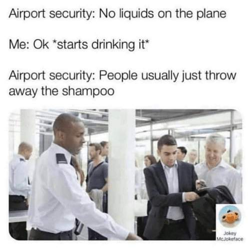 Drinking, Plane, and Security: Airport security: No liquids on the plane  Me: Ok *starts drinking it*  Airport security: People usually just throw  away the shampoo  Jokey  McJokeface