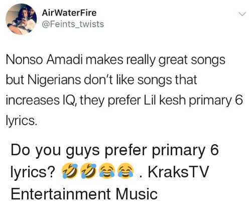 Memes, Music, and Lyrics: AirWaterFire  @Feints_twists  Nonso Amadi makes really great songs  but Nigerians don't like songs that  increases IQ, they prefer Lil kesh primary6  lyrics. Do you guys prefer primary 6 lyrics? 🤣🤣😂😂 . KraksTV Entertainment Music