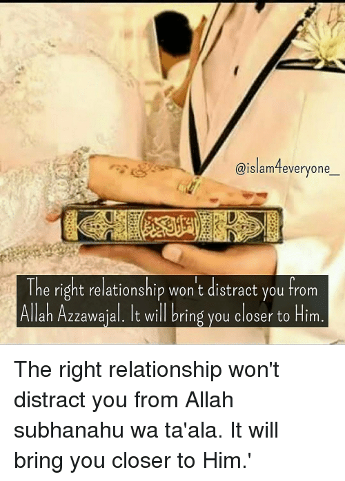 Distracte: aislam4 everyone  ONDA  The right relationship won't distract you from  Allah Azzawajal. It will bring you closer to Him The right relationship won't distract you from Allah subhanahu wa ta'ala. It will bring you closer to Him.'