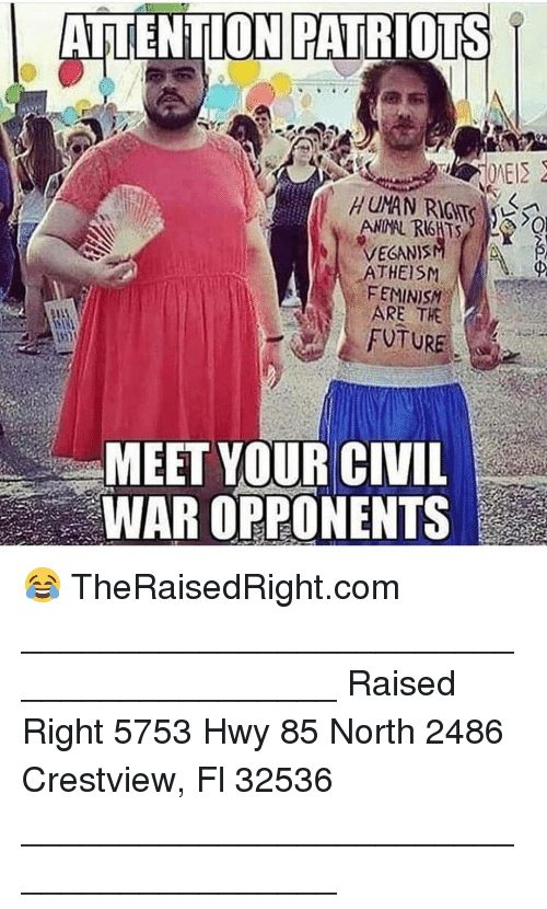 Feminism, Future, and Memes: AITENTION PATRIOTS  VEGANIS  ATHEISM  FEMINISM  ARE THE  FUTURE  MEET YOUR CIVIL  WAR OPPONENTS 😂 TheRaisedRight.com _________________________________________ Raised Right 5753 Hwy 85 North 2486 Crestview, Fl 32536 _________________________________________