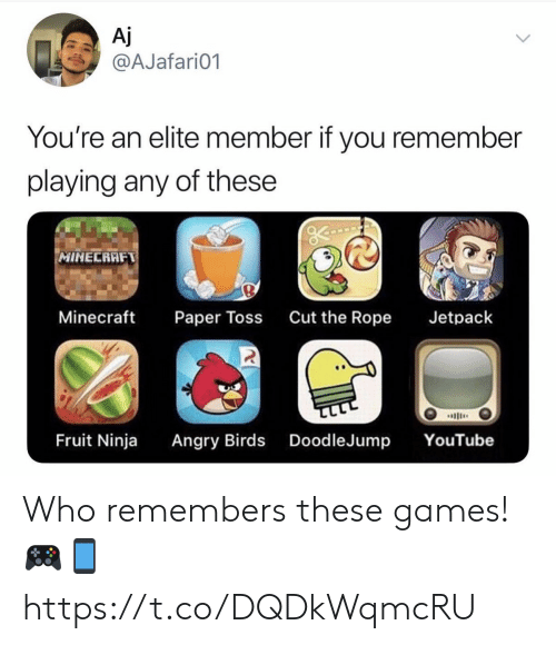 rope: Aj  @AJafari01  You're an elite member if you remember  playing any of these  MINECRAFT  Minecraft  Cut the Rope  Jetpack  Paper Toss  ב  Angry Birds DoodleJump  Fruit Ninja  YouTube Who remembers these games! 🎮📱 https://t.co/DQDkWqmcRU