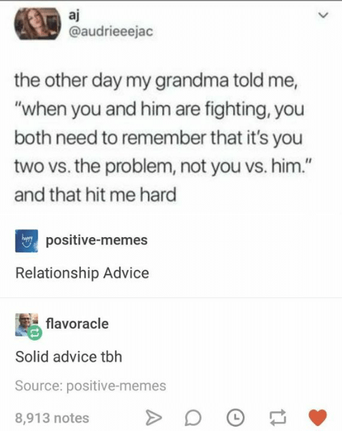 "Advice, Grandma, and Memes: aj  @audrieeejac  the other day my grandma told me,  ""when you and him are fighting, you  both need to remember that it's you  two vs. the problem, not you vs. him.""  and that hit me hard  positive-memes  Relationship Advice  flavoracle  Solid advice tbh  Source: positive-memes  8,913 notes"