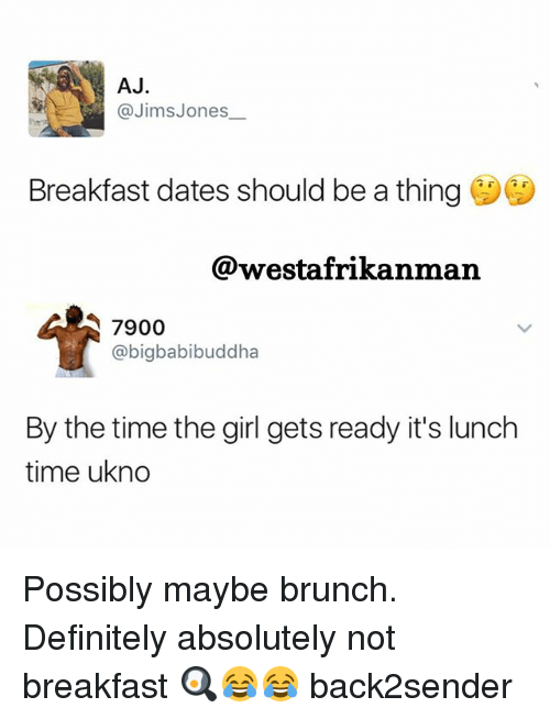 Definitely, Memes, and Breakfast: AJ  @Jims Jones  Breakfast dates should be a thing  @westafrikanman  7900  @bigbabibuddha  By the time the girl gets ready it's lunch  time ukno Possibly maybe brunch. Definitely absolutely not breakfast 🍳😂😂 back2sender