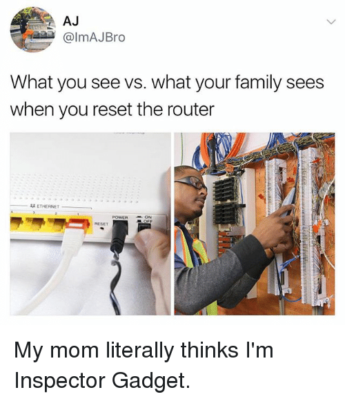 Reseted: AJ  @lmAJBro  What you see vs. what your family sees  when you reset the router  双ETHERNET  POWERON  RESET My mom literally thinks I'm Inspector Gadget.
