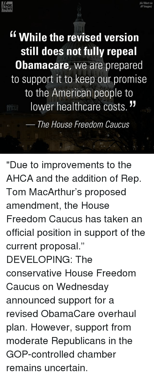 """Maste: AJ Mast via  FOX  AP Images)  NEWS  While the revised version  still does not fully repeal  Obamacare, we are prepared  to support it to keep our promise  to the American people to  lower healthcare costs.  The House Freedom Caucus """"Due to improvements to the AHCA and the addition of Rep. Tom MacArthur's proposed amendment, the House Freedom Caucus has taken an official position in support of the current proposal."""" DEVELOPING: The conservative House Freedom Caucus on Wednesday announced support for a revised ObamaCare overhaul plan. However, support from moderate Republicans in the GOP-controlled chamber remains uncertain."""