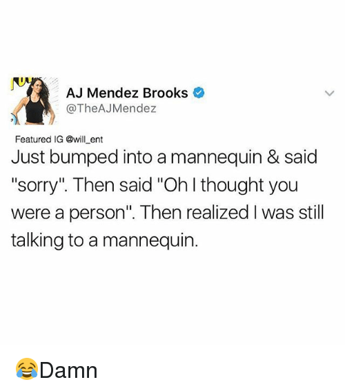 """ajs: AJ Mendez Brooks  The AJMendez  Featured IG @will ent  Just bumped into a mannequin & said  """"sorry"""" Then said """"Ohlthought you  were a person"""". Then realized Iwas still  talking to a mannequin. 😂Damn"""