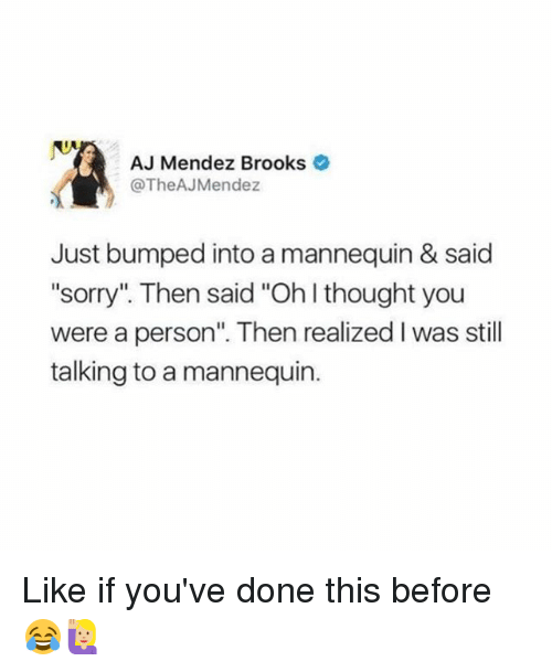 """ajs: AJ Mendez Brooks  @TheAJ Mendez  Just bumped into a mannequin & said  """"sorry"""" Then said """"Oh thought you  were a person"""". Then realized l was still  talking to a mannequin. Like if you've done this before 😂🙋🏼"""