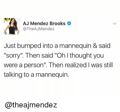 """brooks: AJ Mendez Brooks  @TheAJMendez  Just bumped into a mannequin & said  """"sorry"""". Then said """"Oh I thought you  were a person"""". Then realized l was still  talking to a mannequin. @theajmendez"""