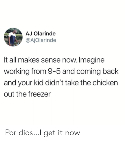 Chicken, Back, and Working: AJ Olarinde  @AjOlarinde  It all makes sense now. Imagine  working from 9-5 and coming back  and your kid didn't take the chicken  out the freezer Por dios…I get it now