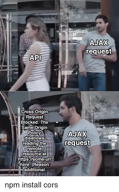 api: AJAX  request  API  Cross-Origin  Request  Blocked: The  Same Origin  Polic  disalloWS  reading the  remote  resource at  request  https:/lsome-ur  here. (Reason:  additional npm install cors