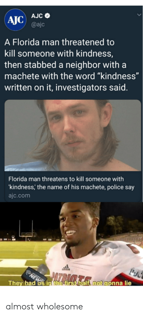 """Florida Man, Police, and Florida: AJC) AJC e  @ajc  A Florida man threatened to  kill someone with kindness,  then stabbed a neighbor with a  machete with the word """"kindness""""  written on it, investigators said.  Florida man threatens to kill someone with  kindness, the name of his machete, police say  ajc.com  They had us in hestirsthalt, notgonna lie almost wholesome"""