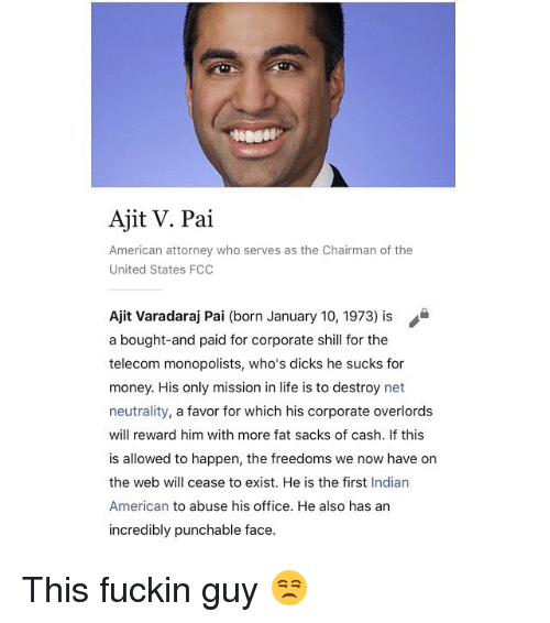 The Chairman: Ajit V. Pai  American attorney who serves as the Chairman of the  United States FCO  Ajit Varadaraj Pai (born January 10, 1973) is  a bought-and paid for corporate shill for the  telecom monopolists, who's dicks he sucks for  money. His only mission in life is to destroy net  neutrality, a favor for which his corporate overlords  will reward him with more fat sacks of cash. If this  is allowed to happen, the freedoms we now have on  the web will cease to exist. He is the first Indian  American to abuse his office. He also has an  incredibly punchable face. This fuckin guy 😒