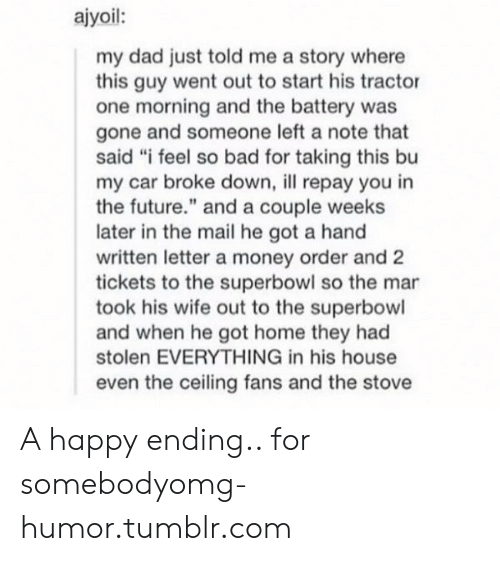"""Bad, Dad, and Future: ajyoil:  my dad just told me a story where  this guy went out to start his tractor  one morning and the battery was  gone and someone left a note that  said """"i feel so bad for taking this bu  my car broke down, ll repay you in  the future."""" and a couple weeks  later in the mail he got a hand  written letter a money order and 2  tickets to the superbowl so the mar  took his wife out to the superbowl  and when he got home they had  stolen EVERYTHING in his house  even the ceiling fans and the stove A happy ending.. for somebodyomg-humor.tumblr.com"""