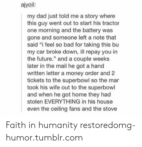 """Bad, Dad, and Future: ajyoil:  my dad just told me a story where  this guy went out to start his tractor  one morning and the battery was  gone and someone left a note that  said """"i feel so bad for taking this bu  my car broke down, l repay you in  the future."""" and a couple weeks  later in the mail he got a hand  written letter a money order and 2  tickets to the superbowl so the mar  took his wife out to the superbowl  and when he got home they had  stolen EVERYTHING in his house  even the ceiling fans and the stove Faith in humanity restoredomg-humor.tumblr.com"""