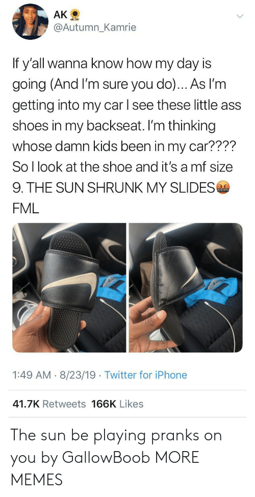 slides: AK  @Autumn_Kamrie  If y'all wanna know how my day is  going (And I'm sure you do)... As l'm  getting into my car l see these little ass  shoes in my backseat. I'm thinking  whose damn kids been in my car????  So I look at the shoe and it's a mf size  9. THE SUN SHRUNK MY SLIDES  &S!#%  FML  1:49 AM 8/23/19 Twitter for iPhone  41.7K Retweets 166K Likes The sun be playing pranks on you by GallowBoob MORE MEMES