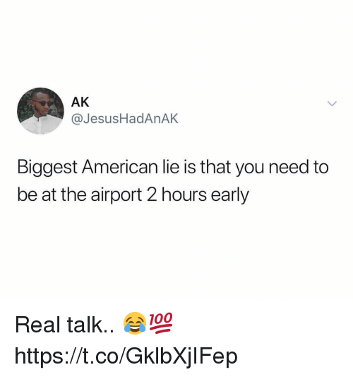American, You, and Real: AK  @JesusHadAnAK  Biggest American lie is that you need to  be at the airport 2 hours early Real talk.. 😂💯 https://t.co/GklbXjIFep