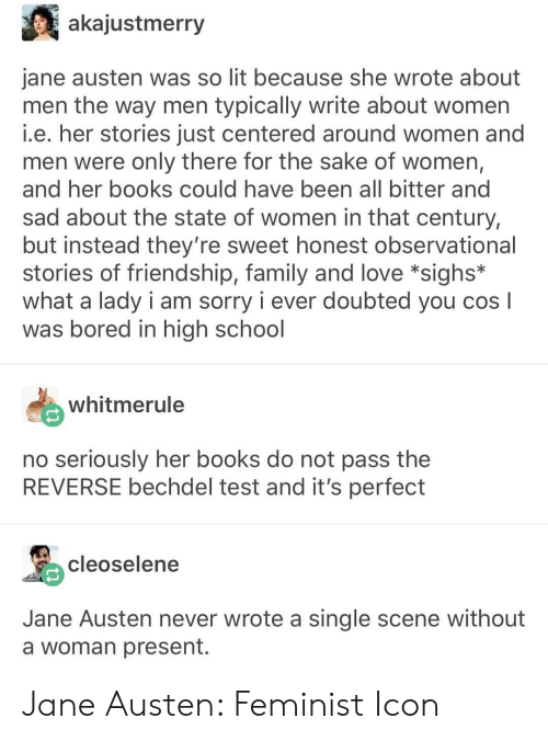 So Lit: akajustmerry  jane austen was so lit because she wrote about  men the way men typically write about women  i.e. her stories just centered around women and  men were only there for the sake of women,  and her books could have been all bitter and  sad about the state of women in that century,  but instead they're sweet honest observational  stories of friendship, family and love *sighs*  what a lady i am sorry i ever doubted you cosl  was bored in high school  whitmerule  no seriously her books do not pass the  REVERSE bechdel test and it's perfect  cleoselen  Jane Austen never wrote a single scene without  a woman present. Jane Austen: Feminist Icon