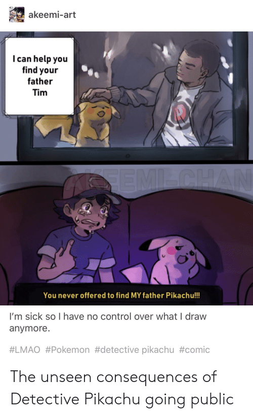 Lmao, Pikachu, and Pokemon: akeemi-art  I can help you  find your  father  Tim  You never offered to find MY father Pikachu!!!  I'm sick so I have no control over what I draw  anymore.  #LMAO #Pokemon #detective pikachu The unseen consequences of Detective Pikachu going public