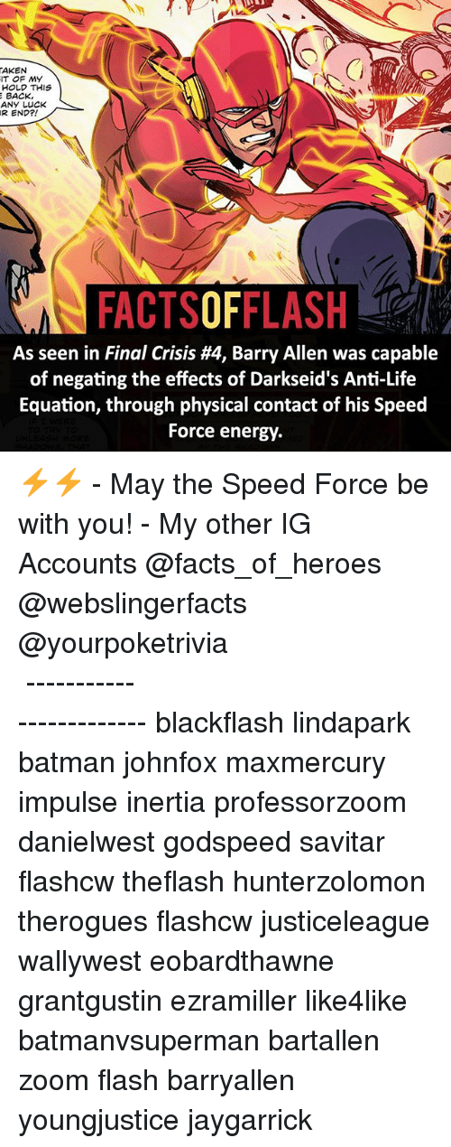 rend: AKEN  IT OF MY  HOLD THIS  E BACK  ANY LUCK  REND?!  As seen in Final Crisis H4, Barry Allen was capable  of negating the effects of Darkseid's Anti-Life  Equation, through physical contact of his Speed  Force energy. ⚡️⚡️ - May the Speed Force be with you! - My other IG Accounts @facts_of_heroes @webslingerfacts @yourpoketrivia ⠀⠀⠀⠀⠀⠀⠀⠀⠀⠀⠀⠀⠀⠀⠀⠀⠀⠀⠀⠀⠀⠀⠀⠀⠀⠀⠀⠀⠀⠀⠀⠀⠀⠀ ⠀⠀------------------------ blackflash lindapark batman johnfox maxmercury impulse inertia professorzoom danielwest godspeed savitar flashcw theflash hunterzolomon therogues flashcw justiceleague wallywest eobardthawne grantgustin ezramiller like4like batmanvsuperman bartallen zoom flash barryallen youngjustice jaygarrick