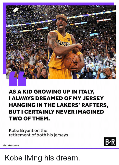 Growing Up, Kobe Bryant, and Los Angeles Lakers: AKERS  AS A KID GROWING UP IN ITALY,  I ALWAYS DREAMED OF MY JERSEY  HANGING IN THE LAKERS' RAFTERS  BUT I CERTAINLY NEVER IMAGINED  TWO OF THEM  Kobe Bryant on the  retirement of both his jerseys Kobe living his dream.