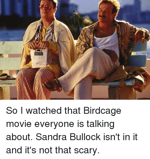 Funny, Movie, and Sandra Bullock: AKERY So I watched that Birdcage movie everyone is talking about. Sandra Bullock isn't in it and it's not that scary.