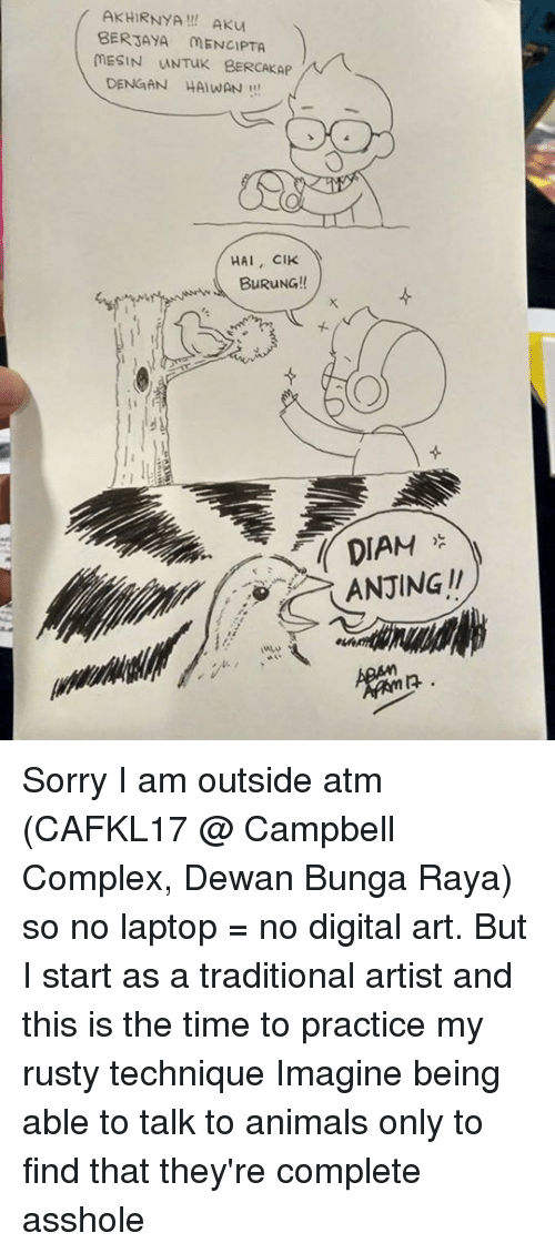 ♂: AKHIRNYA! AKu  BERJAYA MENCIPTA  MESIN UNTuK BERCAKAP  DENGAN HAIWAN!  HAI, CIK  BuRuNG!!  DIAM  ANJING !! Sorry I am outside atm (CAFKL17 @ Campbell Complex, Dewan Bunga Raya) so no laptop = no digital art. But I start as a traditional artist and this is the time to practice my rusty technique  Imagine being able to talk to animals only to find that they're complete asshole