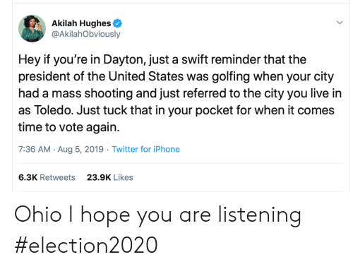 swift: Akilah Hughes  @AkilahObviously  Hey if you're in Dayton, just a swift reminder that the  president of the United States was golfing when your city  had a mass shooting and just referred to the city you live in  as Toledo. Just tuck that in your pocket for when it comes  time to vote again  7:36 AM Aug 5, 2019 Twitter for iPhone  6.3K Retweets  23.9K Likes Ohio I hope you are listening #election2020
