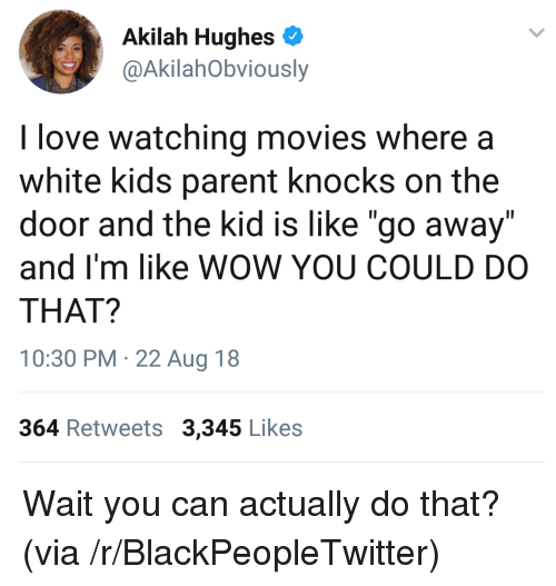 """Blackpeopletwitter, Love, and Movies: Akilah Hughes  @AkilahObviously  I love watching movies where a  white kids parent knocks on the  door and the kid is like """"go away""""  and I'm like WOW YOU COULD DO  THAT?  10:30 PM 22 Aug 18  364 Retweets 3,345 Likes Wait you can actually do that? (via /r/BlackPeopleTwitter)"""