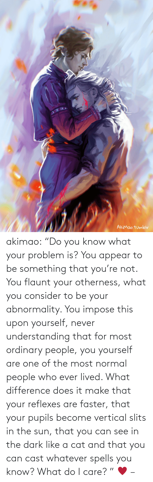 "Know What: akimao:                    ""Do you know what your problem is? You appear to be something that you're not. You flaunt your otherness, what you consider to be your abnormality. You impose this upon yourself, never understanding that for most ordinary people, you yourself are one of the most normal people who ever lived. What difference does it make that your reflexes are faster, that your pupils become vertical slits in the sun, that you can see in the dark like a cat and that you can cast whatever spells you know? What do I care? ""  ♥  –"
