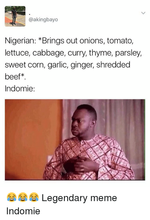 gingerly: @akingbayo  Nigerian: Brings out onions, tomato,  lettuce, cabbage, curry, thyme, parsley,  sweet corn, garlic, ginger, shredded  beef  Indomie: 😂😂😂 Legendary meme Indomie