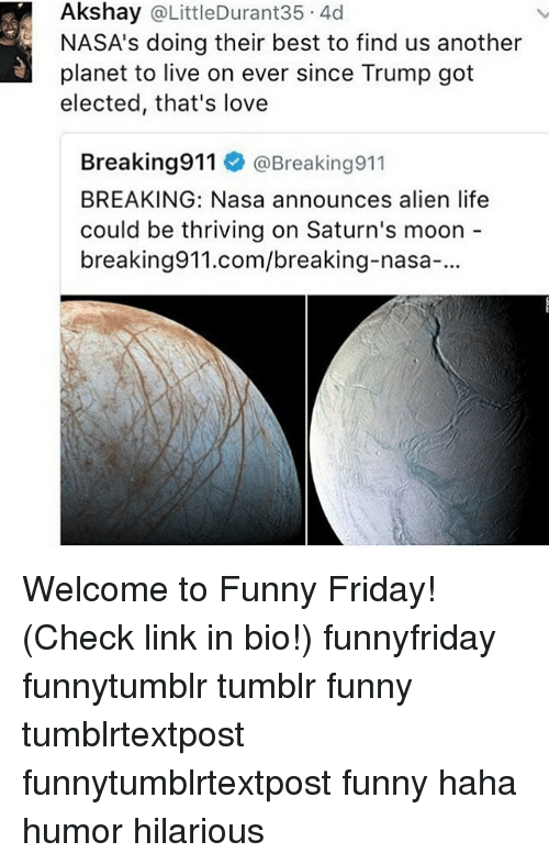 alienated: Akshay @LittleDurant35 4d  NASA's doing their best to find us another  planet to live on ever since Trump got  elected, that's love  Breaking911 @Breaking911  BREAKING: Nasa announces alien life  could be thriving on Saturn's moon  breaking911.com/breaking-nasa-. Welcome to Funny Friday! (Check link in bio!) funnyfriday funnytumblr tumblr funny tumblrtextpost funnytumblrtextpost funny haha humor hilarious