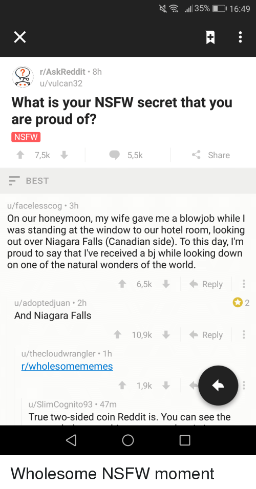 Niagara Falls: al 35%. J 16:49  r/AskReddit 8h  u/vulcan32  What is your NSFW secret that you  are proud of?  NSFW  ↑ 7,5k  5,5k  Share  BEST  u/facelesscog 3h  On our honeymoon, my wife gave me a blowjob while l  was standing at the window to our hotel room, looking  out over Niagara Falls (Canadian side). To this day, l'm  proud to say that I've received a bj while looking down  on one of the natural wonders of the world  16,5k  Reply  u/adoptedjuan 2h  And Niagara Falls  2  10,9k  Reply  u/thecloudwrangler Th  r/wholesomememes  u/SlimCognito93.47m  True two-sided coin Reddit is. You can see the <p>Wholesome NSFW moment</p>