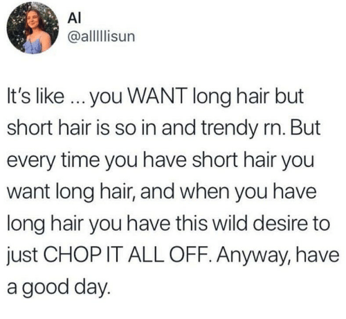 Good, Hair, and Time: Al  @allisun  It's like you WANT long hair but  short hair is so in and trendy rn. But  every time you have short hair you  want long hair, and when you have  long hair you have this wild desire to  just CHOP IT ALL OFF. Anyway, have  a good day