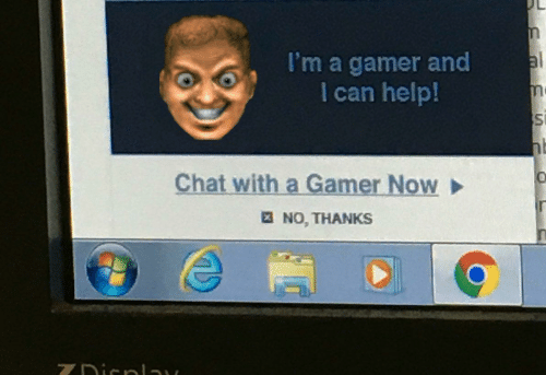 no thanks: al  I'm a gamer and  I can help!  Chat with a Gamer Now  E NO, THANKS  ZDicnlay