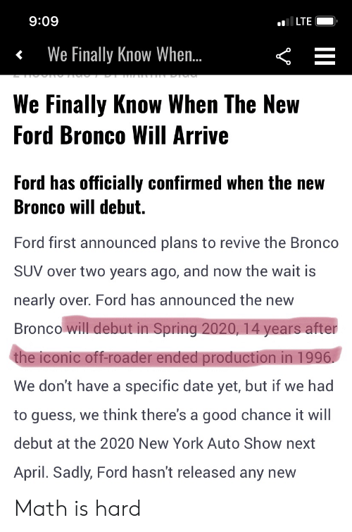 Facepalm, New York, and Date: al LTE  60:6  We Finally Know When..  We Finally Know When The New  Ford Bronco Will Arrive  Ford has officially confirmed when the new  Bronco will debut.  Ford first announced plans to revive the Bronco  SUV over two years ago, and now the wait is  nearly over. Ford has announced the new  Bronco will debut in Spring 2020, 14 years after  the iconic off-roader ended production in 1996  We don't have a specific date yet, but if we had  to guess, we think there's a good chance it will  debut at the 2020 New York Auto Show next  April. Sadly, Ford hasn't released any new Math is hard
