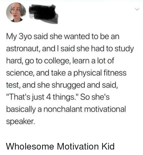 """nonchalant: al  My 3yo said she wanted to be an  astronaut, and I said she had to study  hard, go to college, learn a lot of  science, and take a physical fitness  test, and she shrugged and said,  That's just 4 things."""" So she's  basically a nonchalant motivational  speaker. Wholesome Motivation Kid"""