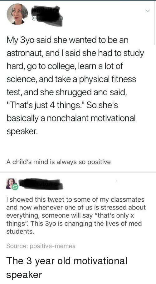 """nonchalant: al  My 3yo said she wanted to be an  astronaut, and I said she had to study  hard, go to college, learn a lot of  science, and take a physical fitness  test, and she shrugged and said,  That's just 4 things."""" So she's  basically a nonchalant motivational  speaker.  A child's mind is always so positive  I showed this tweet to some of my classmates  and now whenever one of us is stressed about  everything, someone will say """"that's onlyx  things"""". This 3yo is changing the lives of med  students.  Source: positive-memes The 3 year old motivational speaker"""