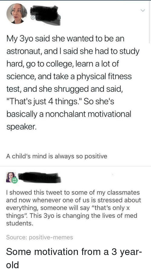"""nonchalant: al  My 3yo said she wanted to be an  astronaut, and I said she had to study  hard, go to college, learn a lot of  science, and take a physical fitness  test, and she shrugged and said,  That's just 4 things."""" So she's  basically a nonchalant motivational  speaker.  A child's mind is always so positive  I showed this tweet to some of my classmates  and now whenever one of us is stressed about  everything, someone will say """"that's onlyx  things"""". This 3yo is changing the lives of med  students.  Source: positive-memes Some motivation from a 3 year-old"""